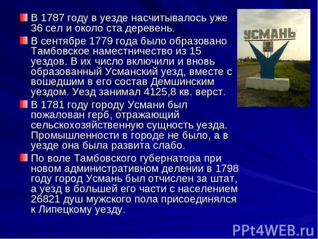 В 1787 году в уезде насчитывалось уже 36 сел и около ста деревень. В сентябре 1779 года было образовано Тамбовское наместничество из 15 уездов. В их число включили и вновь образованный Усманский уезд, вместе с вошедшим в его состав Демшинским уездом…