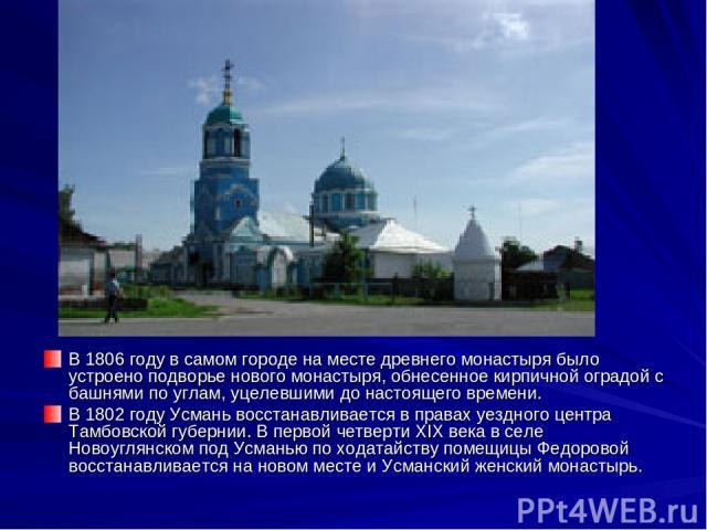В 1806 году в самом городе на месте древнего монастыря было устроено подворье нового монастыря, обнесенное кирпичной оградой с башнями по углам, уцелевшими до настоящего времени. В 1802 году Усмань восстанавливается в правах уездного центра Тамбовск…