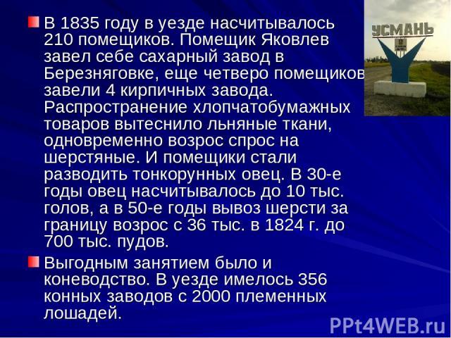 В 1835 году в уезде насчитывалось 210 помещиков. Помещик Яковлев завел себе сахарный завод в Березняговке, еще четверо помещиков завели 4 кирпичных завода. Распространение хлопчатобумажных товаров вытеснило льняные ткани, одновременно возрос спрос н…