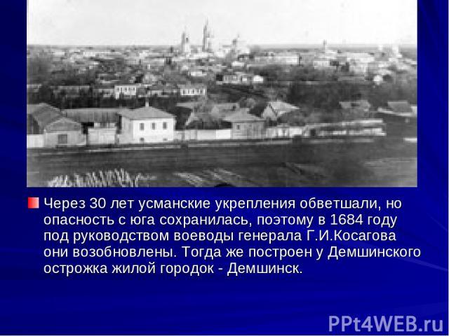Через 30 лет усманские укрепления обветшали, но опасность с юга сохранилась, поэтому в 1684 году под руководством воеводы генерала Г.И.Косагова они возобновлены. Тогда же построен у Демшинского острожка жилой городок - Демшинск.