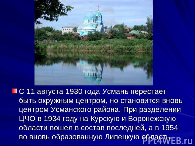 С 11 августа 1930 года Усмань перестает быть окружным центром, но становится вновь центром Усманского района. При разделении ЦЧО в 1934 году на Курскую и Воронежскую области вошел в состав последней, а в 1954 - во вновь образованную Липецкую область.
