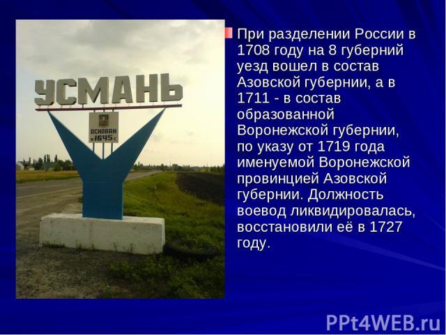 При разделении России в 1708 году на 8 губерний уезд вошел в состав Азовской губернии, а в 1711 - в состав образованной Воронежской губернии, по указу от 1719 года именуемой Воронежской провинцией Азовской губернии. Должность воевод ликвидировалась,…