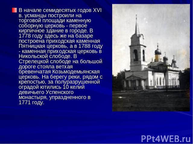 В начале семидесятых годов XVI в. усманцы построили на торговой площади каменную соборную церковь - первое кирпичное здание в городе. В 1778 году здесь же на базаре построена приходская каменная Пятницкая церковь, а в 1788 году - каменная приходская…