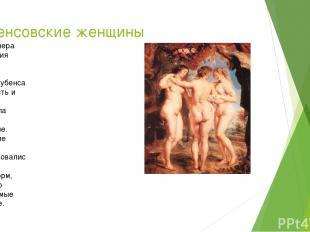 Рубенсовские женщины Особая манера изображения женщин придавала картинам Рубенса