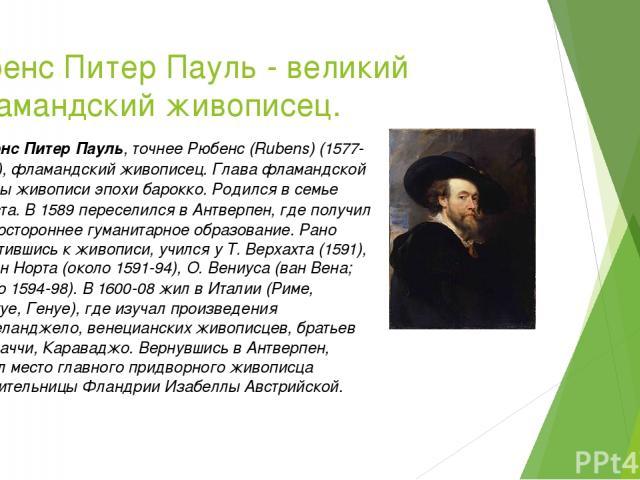 Рубенс Питер Пауль - великий фламандский живописец. Рубенс Питер Пауль, точнее Рюбенс (Rubens) (1577-1640), фламандский живописец. Глава фламандской школы живописи эпохи барокко. Родился в семье юриста. В 1589 переселился в Антверпен, где получил ра…
