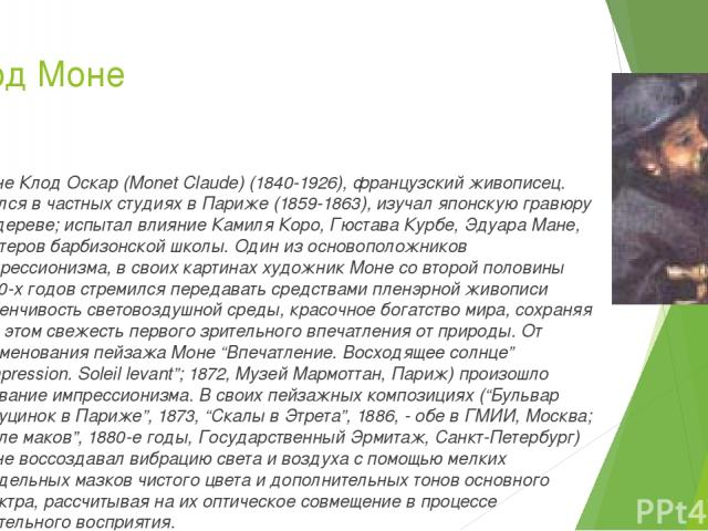 Клод Моне Моне Клод Оскар (Monet Claude) (1840-1926), французский живописец. Учился в частных студиях в Париже (1859-1863), изучал японскую гравюру на дереве; испытал влияние Камиля Коро, Гюстава Курбе, Эдуара Мане, мастеров барбизонской школы. Один…