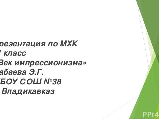 Презентация по МХК 11 класс «Век импрессионизма» Бабаева Э.Г. МБОУ СОШ №38 г. Владикавказ