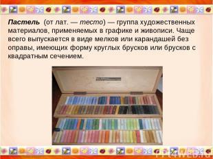 * * Пастель (от лат.— тесто)— группа художественных материалов, применяемых в