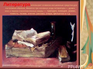 Литератураиспользует словесно-письменные средства для построения образов. Имеют