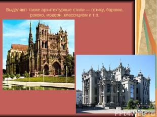 Выделяют также архитектурные стили — готику, барокко, рококо, модерн, классицизм