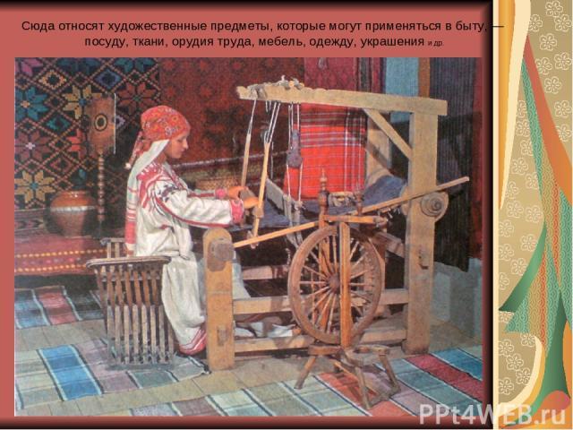 Сюда относят художественные предметы, которые могут применяться в быту, — посуду, ткани, орудия труда, мебель, одежду, украшения и др.