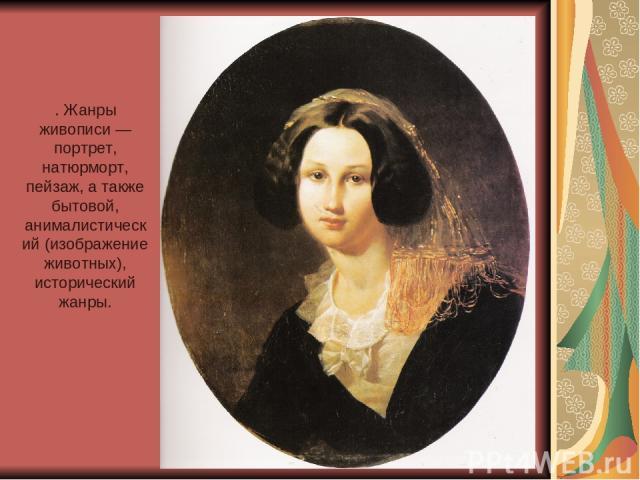 . Жанры живописи — портрет, натюрморт, пейзаж, а также бытовой, анималистический (изображение животных), исторический жанры.