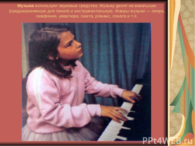 Музыкаиспользует звуковые средства. Музыку делят на вокальную (предназначенную для пения) и инструментальную. Жанры музыки — опера, симфония, увертюра, сюита, романс, соната и т.п.