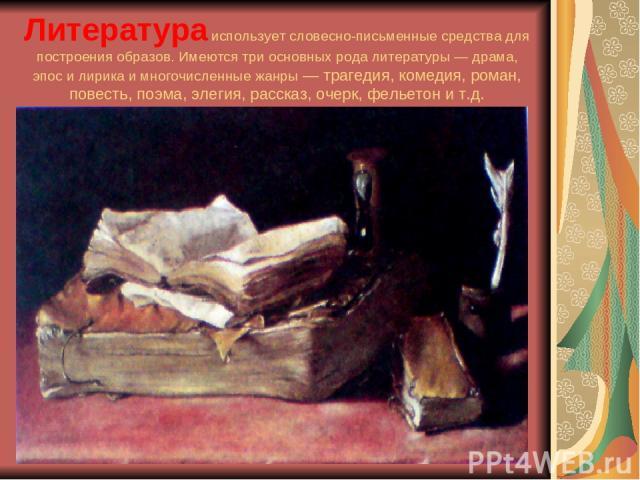 Литератураиспользует словесно-письменные средства для построения образов. Имеются три основных рода литературы — драма, эпос и лирика и многочисленные жанры — трагедия, комедия, роман, повесть, поэма, элегия, рассказ, очерк, фельетон и т.д.