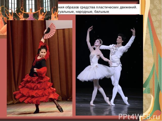 Танециспользует для построения образов средства пластических движений. Выделяют ритуальные, народные, бальные, .