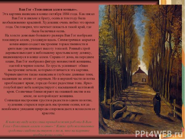 Ван Гог «Тополиная аллея осенью». Эта картина написана в конце октября 1884 года. Как писал Ван Гог в письме к брату, осень в том году была необыкновенно красивой. Художник очень любил это время года. Он говорил, что мечтает попасть в такой край, гд…