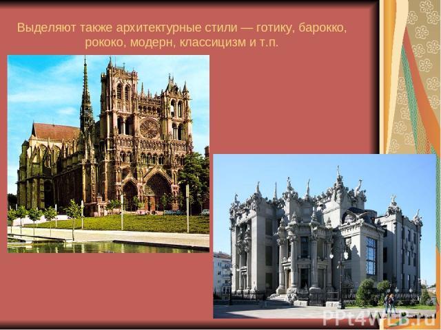 Выделяют также архитектурные стили — готику, барокко, рококо, модерн, классицизм и т.п. .