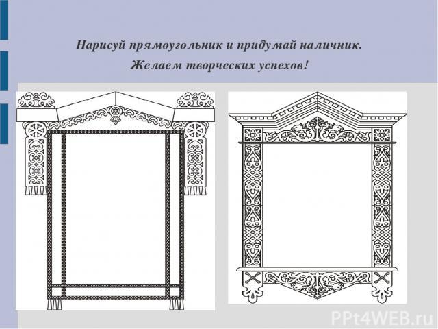 Нарисуй прямоугольник и придумай наличник. Желаем творческих успехов!