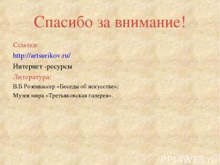 Спасибо за внимание! Ссылки: http://artsurikov.ru/ Интернет -ресурсы Литература: