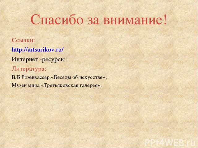 Спасибо за внимание! Ссылки: http://artsurikov.ru/ Интернет -ресурсы Литература: В.Б Розенвассер «Беседы об искусстве»; Музеи мира «Третьяковская галерея».