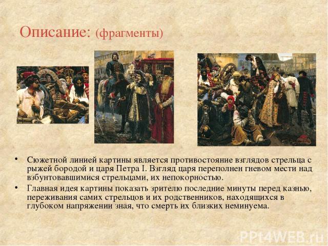 Описание: (фрагменты) Сюжетной линией картины является противостояние взглядов стрельца с рыжей бородой и царя Петра I. Взгляд царя переполнен гневом мести над взбунтовавшимися стрельцами, их непокорностью. Главная идея картины показать зрителю посл…