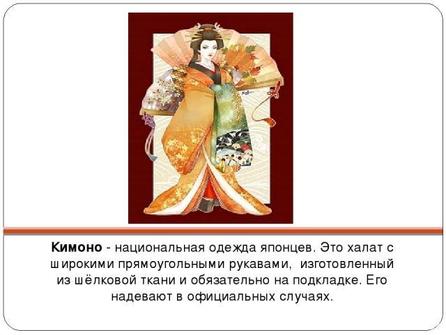 Кимоно - национальная одежда японцев. Это халат с широкими прямоугольными рукавами, изготовленный из шёлковой ткани и обязательно на подкладке. Его надевают в официальных случаях.