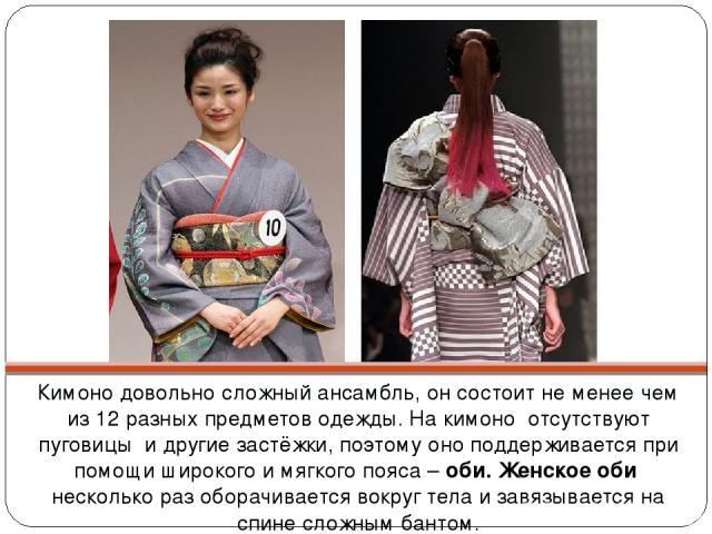 Кимоно довольно сложный ансамбль, он состоит не менее чем из 12 разных предметов одежды. На кимоно отсутствуют пуговицы и другие застёжки, поэтому оно поддерживается при помощи широкого и мягкого пояса – оби. Женское оби несколько раз оборачивается …