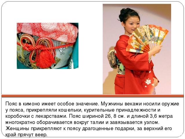 Пояс в кимоно имеет особое значение. Мужчины веками носили оружие у пояса, прикрепляли кошельки, курительные принадлежности и коробочки с лекарствами. Пояс шириной 26, 8 см. и длиной 3,6 метра многократно оборачивается вокруг талии и завязывается уз…