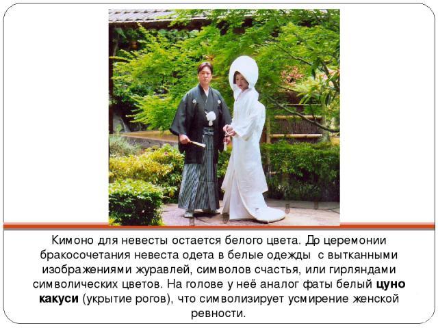 Кимоно для невесты остается белого цвета. До церемонии бракосочетания невеста одета в белые одежды с вытканными изображениями журавлей, символов счастья, или гирляндами символических цветов. На голове у неё аналог фаты белый цуно какуси (укрытие рог…