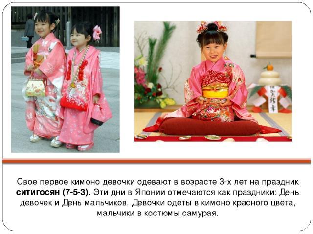 Свое первое кимоно девочки одевают в возрасте 3-х лет на праздник ситигосян (7-5-3). Эти дни в Японии отмечаются как праздники: День девочек и День мальчиков. Девочки одеты в кимоно красного цвета, мальчики в костюмы самурая.