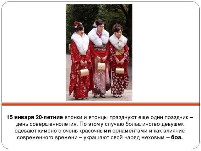 15 января 20-летние японки и японцы празднуют еще один праздник –день совершеннолетия. По этому случаю большинство девушек одевают кимоно с очень красочными орнаментами и как влияние современного времени – украшают свой наряд меховым – боа.