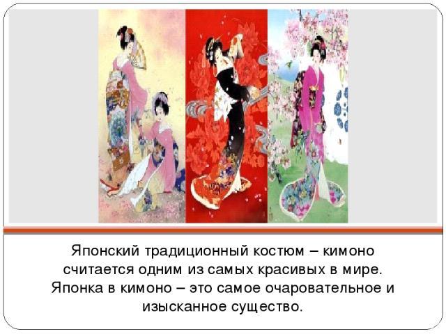 Японский традиционный костюм – кимоно считается одним из самых красивых в мире. Японка в кимоно – это самое очаровательное и изысканное существо.
