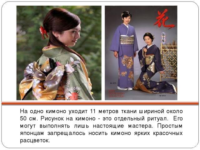 На одно кимоно уходит 11 метров ткани шириной около 50 см. Рисунок на кимоно - это отдельный ритуал. Его могут выполнять лишь настоящие мастера. Простым японцам запрещалось носить кимоно ярких красочных расцветок.