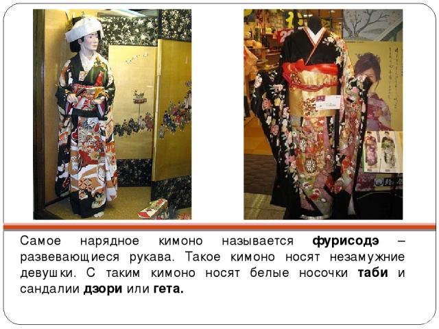 Самое нарядное кимоно называется фурисодэ – развевающиеся рукава. Такое кимоно носят незамужние девушки. С таким кимоно носят белые носочки таби и сандалии дзори или гета.