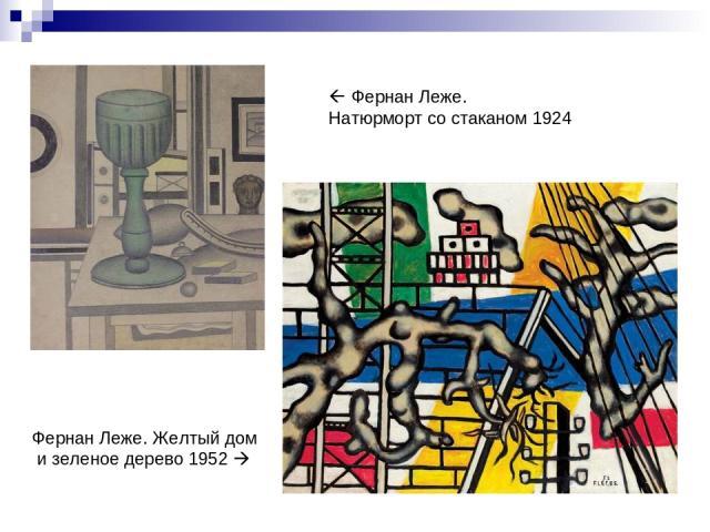 Фернан Леже. Натюрморт со стаканом 1924 Фернан Леже. Желтый дом и зеленое дерево 1952
