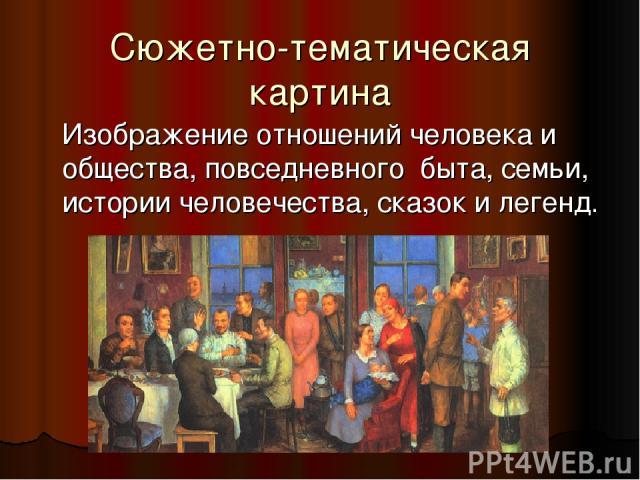 Сюжетно-тематическая картина Изображение отношений человека и общества, повседневного быта, семьи, истории человечества, сказок и легенд.