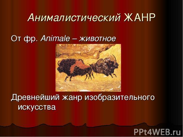 Анималистический ЖАНР От фр. Animale – животное Древнейший жанр изобразительного искусства