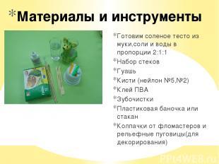 Материалы и инструменты Готовим соленое тесто из муки,соли и воды в пропорции 2: