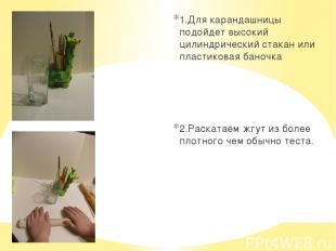 1.Для карандашницы подойдет высокий цилиндрический стакан или пластиковая баночк