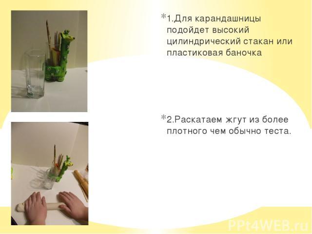1.Для карандашницы подойдет высокий цилиндрический стакан или пластиковая баночка 2.Раскатаем жгут из более плотного чем обычно теста.