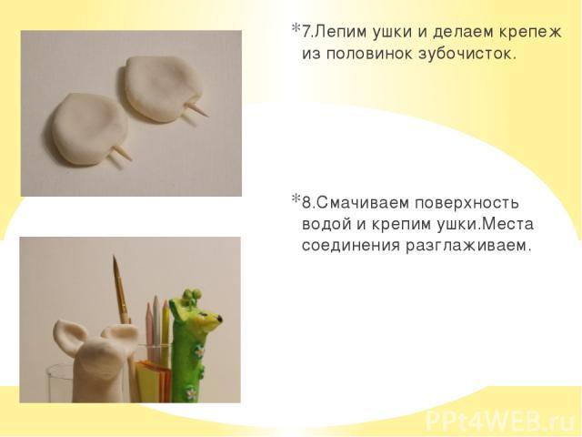 7.Лепим ушки и делаем крепеж из половинок зубочисток. 8.Смачиваем поверхность водой и крепим ушки.Места соединения разглаживаем.