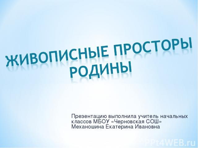 Презентацию выполнила учитель начальных классов МБОУ «Черновская СОШ» Механошина Екатерина Ивановна
