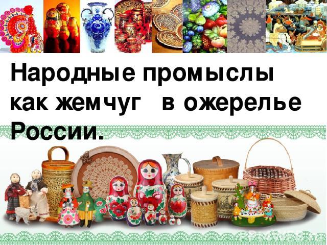 Народные промыслы как жемчуг в ожерелье России.