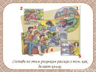 Составь по этим рисункам рассказ о том, как делают книгу. 1 2 3 4 5