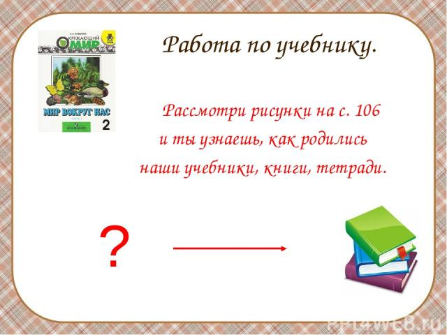 Работа по учебнику. Рассмотри рисунки на с. 106 и ты узнаешь, как родились наши учебники, книги, тетради. ?