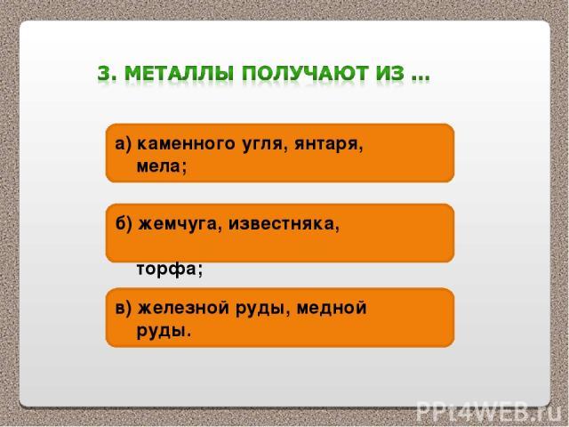а) каменного угля, янтаря, мела; б) жемчуга, известняка, торфа; в) железной руды, медной руды.