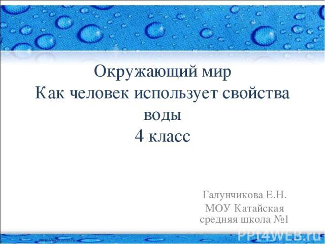 Окружающий мир Как человек использует свойства воды 4 класс Галунчикова Е.Н. МОУ Катайская средняя школа №1