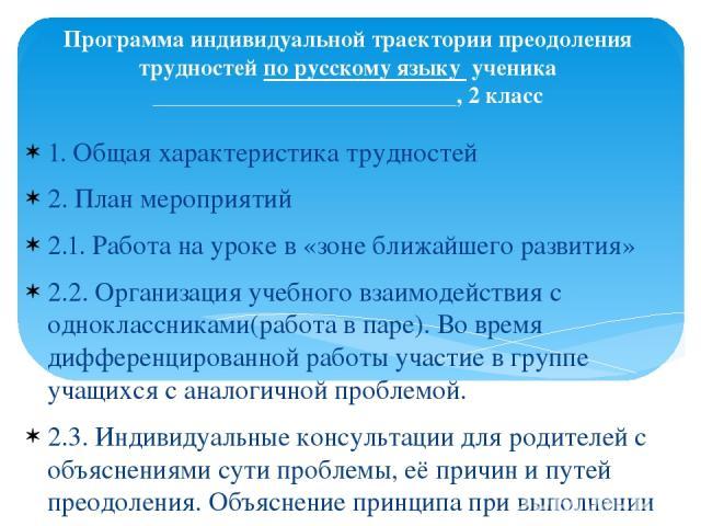Программа индивидуальной траектории преодоления трудностей по русскому языку ученика __________________________, 2 класс 1. Общая характеристика трудностей 2. План мероприятий 2.1. Работа на уроке в «зоне ближайшего развития» 2.2. Организация учебно…