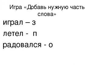 Игра «Добавь нужную часть слова» играл – з летел - п радовался - о