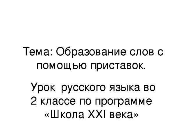 Тема: Образование слов с помощью приставок. Урок русского языка во 2 классе по программе «Школа XXI века»